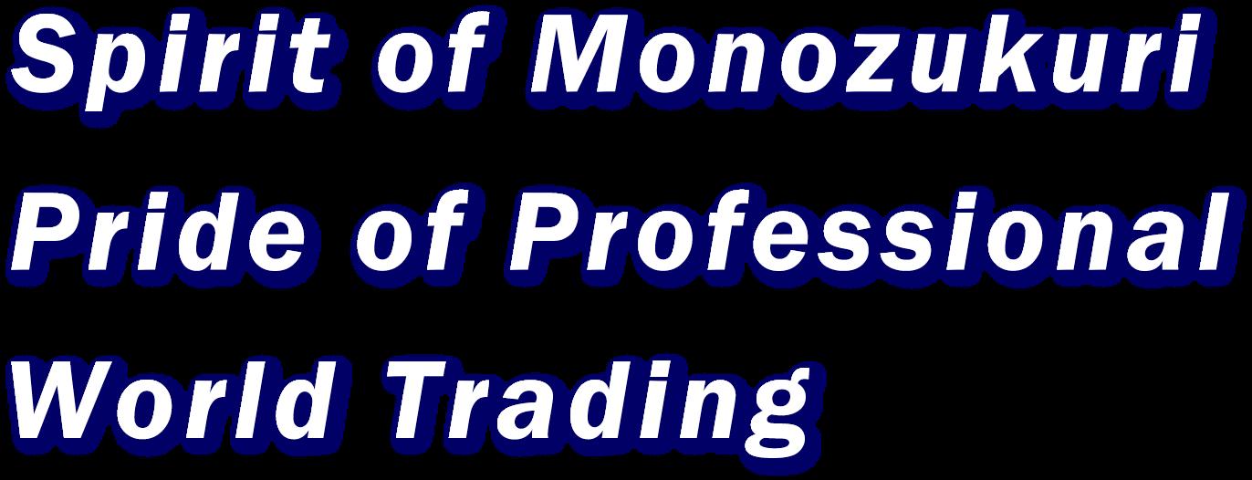 Spirit of Monozukuri Pride of Professional World Trading
